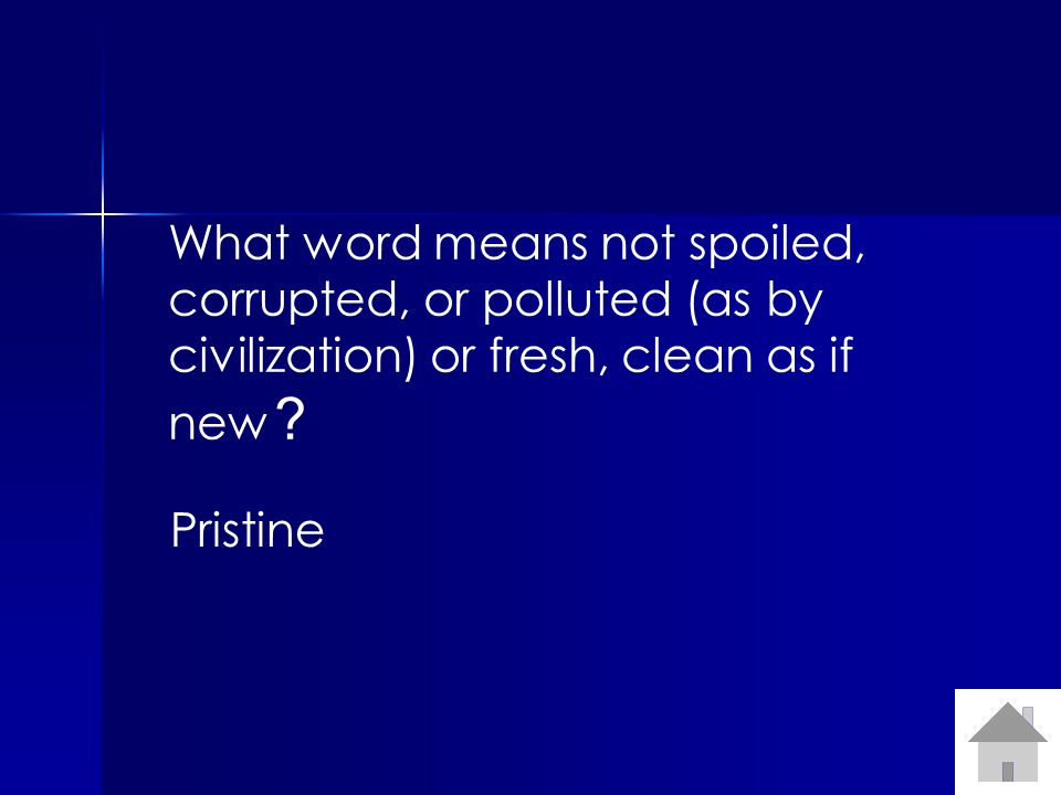 What word means not spoiled, corrupted, or polluted (as by civilization) or fresh, clean as if new .