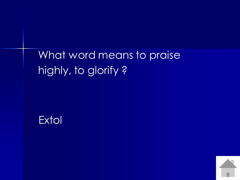 What word means to praise highly, to glorify Extol