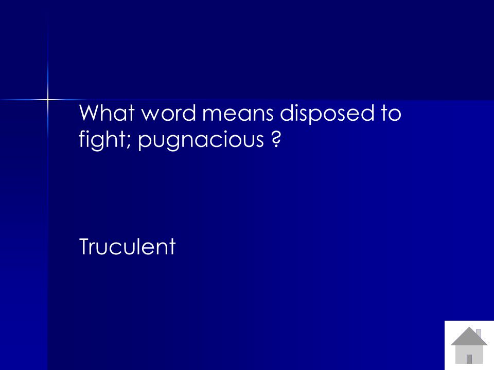 What word means disposed to fight; pugnacious ? Truculent