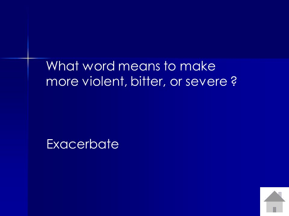 What word means to make more violent, bitter, or severe Exacerbate