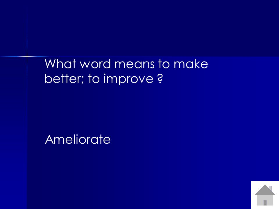 What word means to make better; to improve ? Ameliorate