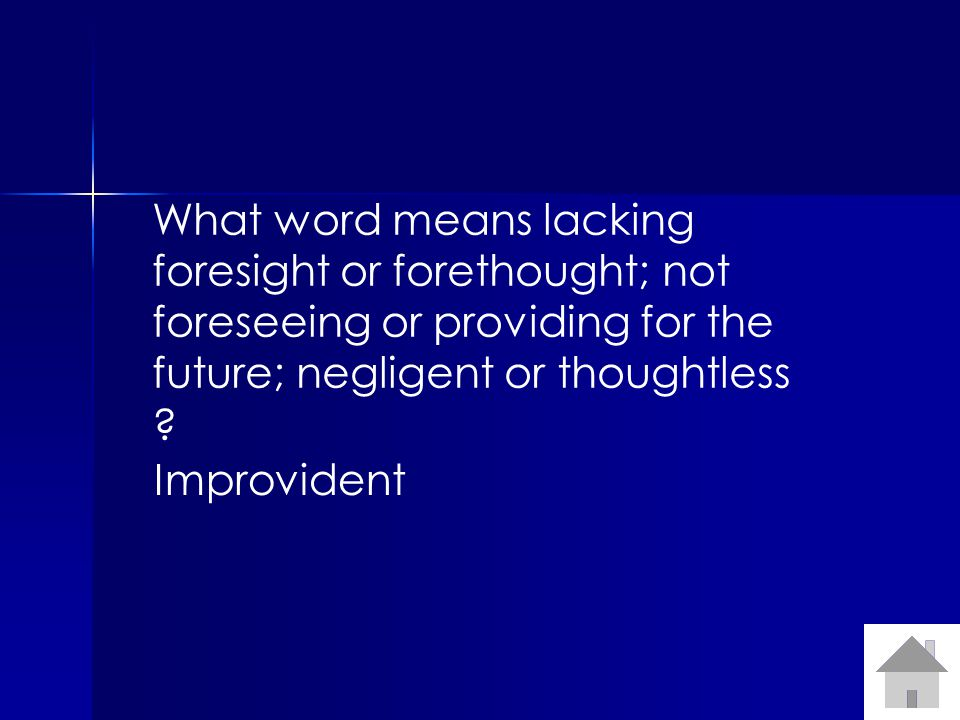 What word means lacking foresight or forethought; not foreseeing or providing for the future; negligent or thoughtless ? Improvident