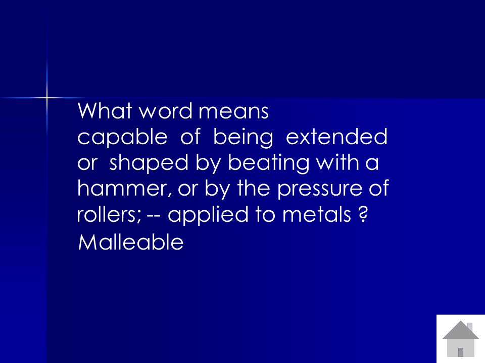 What word means capable of being extended or shaped by beating with a hammer, or by the pressure of rollers; -- applied to metals ? Malleable