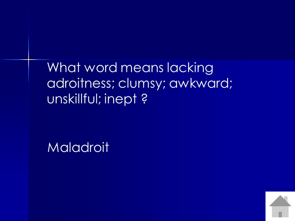 What word means lacking adroitness; clumsy; awkward; unskillful; inept Maladroit