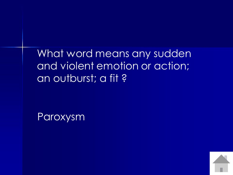 What word means any sudden and violent emotion or action; an outburst; a fit Paroxysm