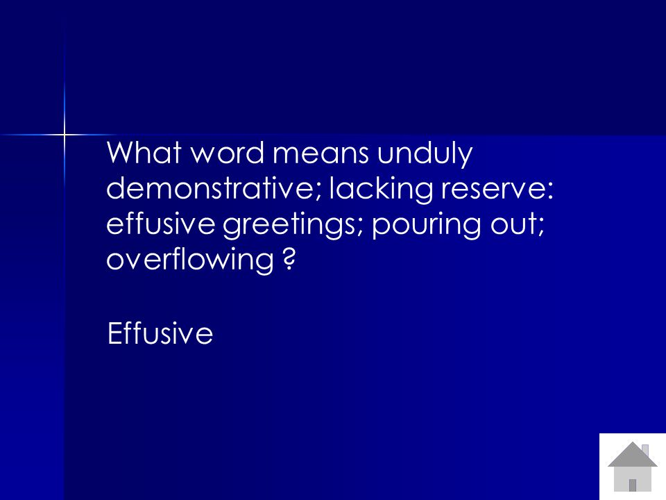 What word means unduly demonstrative; lacking reserve: effusive greetings; pouring out; overflowing .