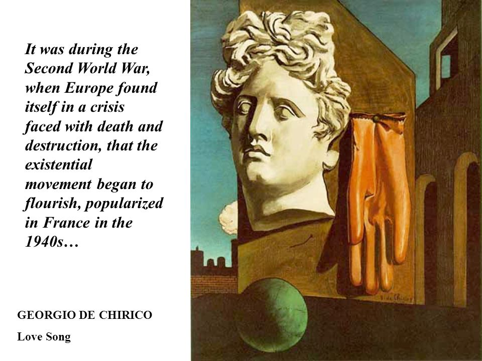 GEORGIO DE CHIRICO Love Song It was during the Second World War, when Europe found itself in a crisis faced with death and destruction, that the existential movement began to flourish, popularized in France in the 1940s…