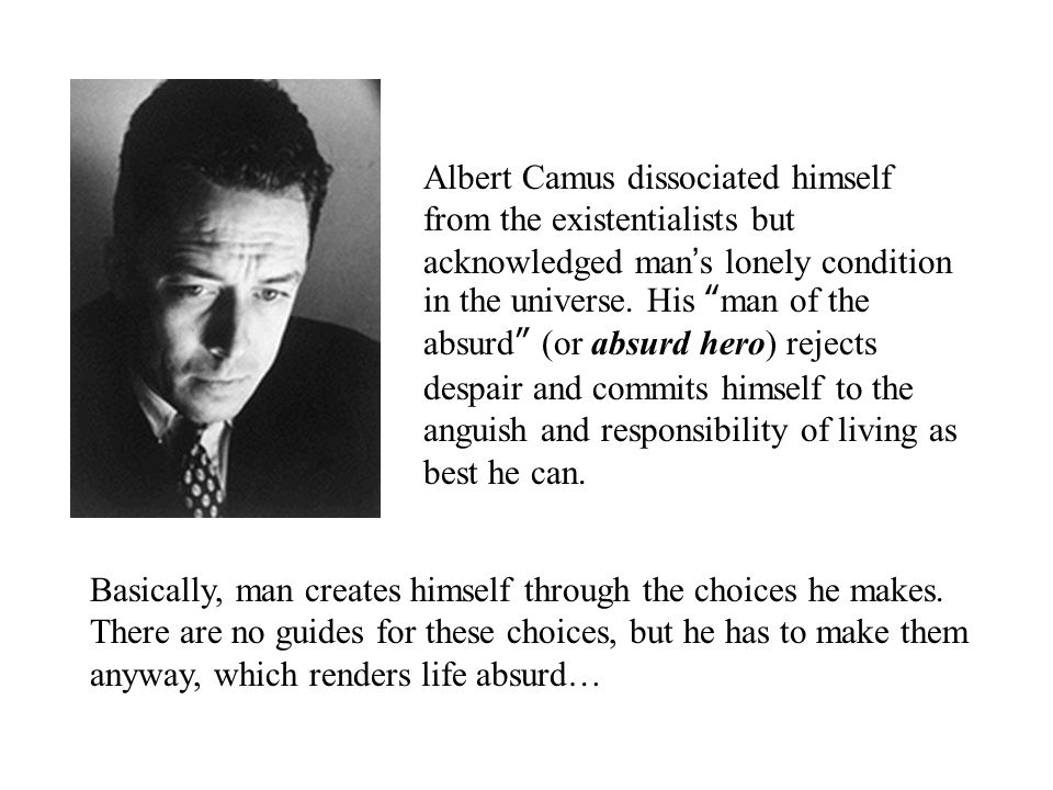 Albert Camus dissociated himself from the existentialists but acknowledged man ' s lonely condition in the universe.