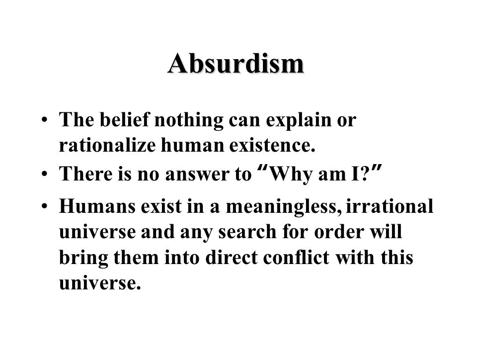 Absurdism The belief nothing can explain or rationalize human existence.