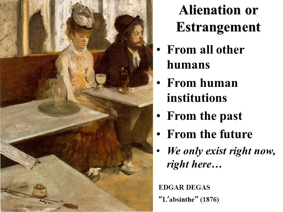 EDGAR DEGAS L ' absinthe (1876) Alienation or Estrangement From all other humans From human institutions From the past From the future We only exist right now, right here…