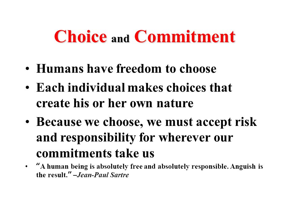Choice and Commitment Humans have freedom to choose Each individual makes choices that create his or her own nature Because we choose, we must accept risk and responsibility for wherever our commitments take us A human being is absolutely free and absolutely responsible.