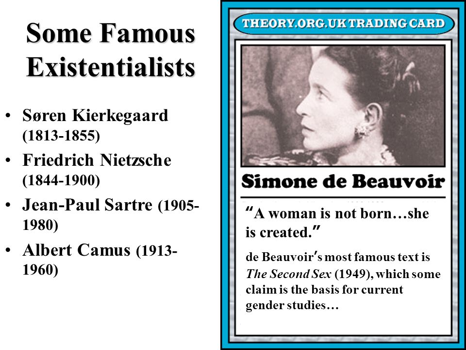 Some Famous Existentialists Søren Kierkegaard (1813-1855) Friedrich Nietzsche (1844-1900) Jean-Paul Sartre (1905- 1980) Albert Camus (1913- 1960) A woman is not born…she is created.