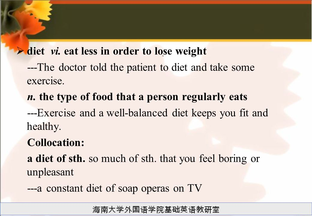  diet vi. eat less in order to lose weight ---The doctor told the patient to diet and take some exercise. n. the type of food that a person regularly