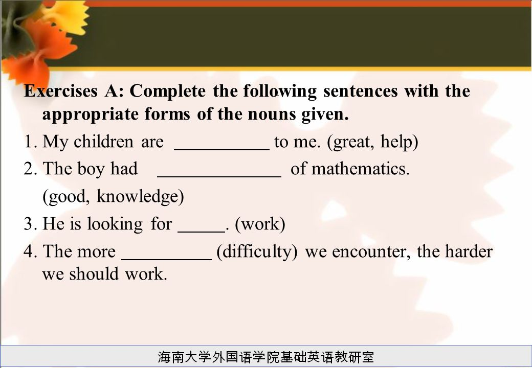 Exercises A: Complete the following sentences with the appropriate forms of the nouns given. 1. My children are to me. (great, help) 2. The boy had of