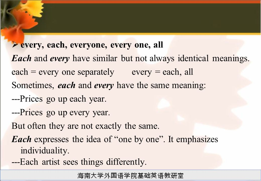 every, each, everyone, every one, all Each and every have similar but not always identical meanings. each = every one separately every = each, all S