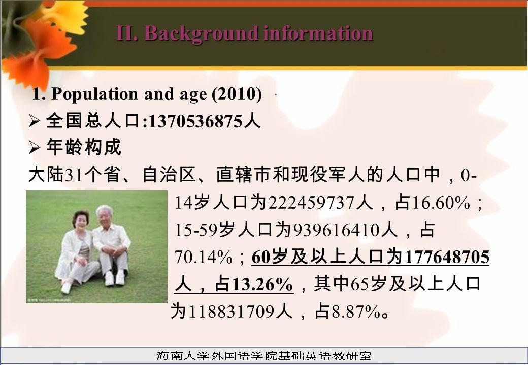 II. Background information 1. Population and age (2010)  全国总人口 :1370536875 人  年龄构成 大陆 31 个省、自治区、直辖市和现役军人的人口中, 0- 14 岁人口为 222459737 人,占 16.60% ; 15-5