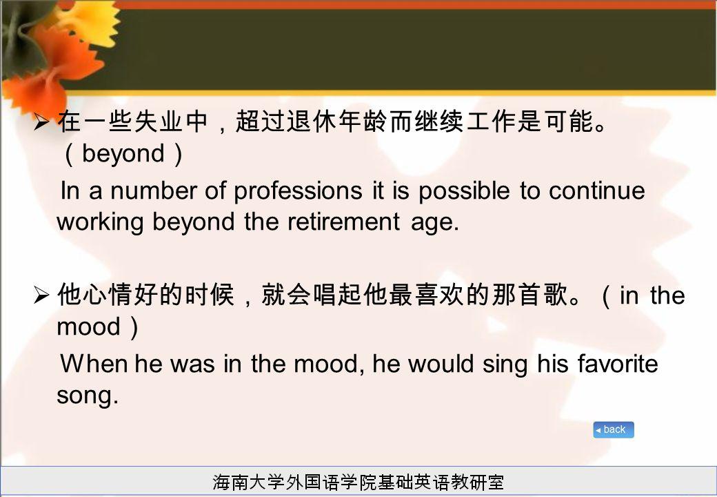  在一些失业中,超过退休年龄而继续工作是可能。 ( beyond ) In a number of professions it is possible to continue working beyond the retirement age.  他心情好的时候,就会唱起他最喜欢的那首歌。(