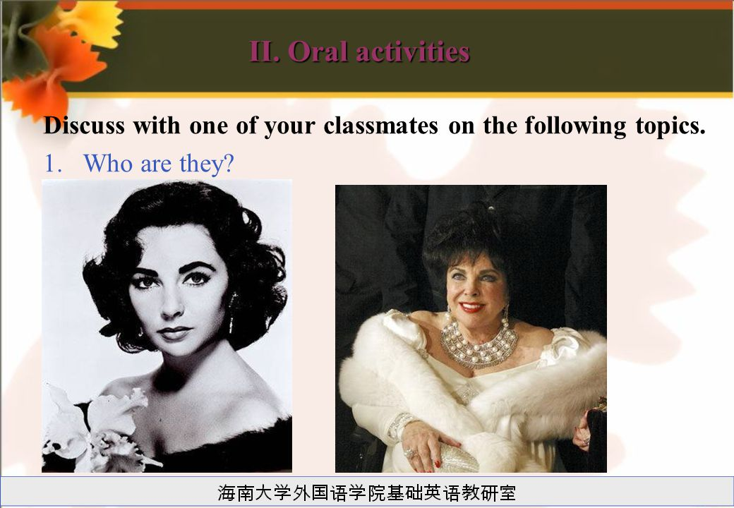 II. Oral activities Discuss with one of your classmates on the following topics. 1.Who are they?