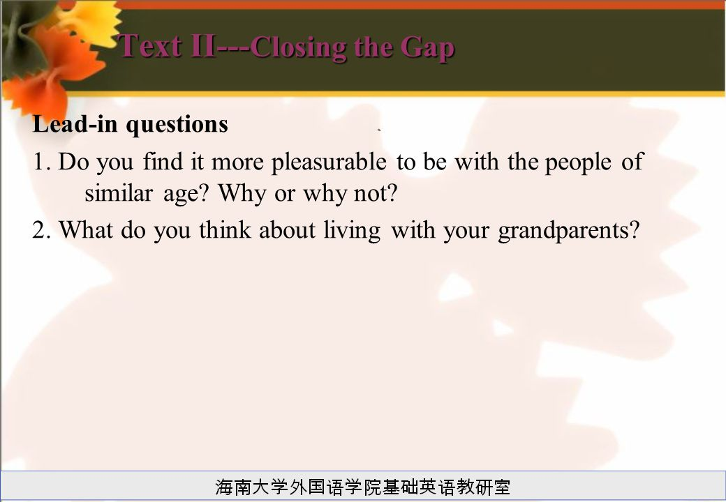 Text II--- Closing the Gap Lead-in questions 1. Do you find it more pleasurable to be with the people of similar age? Why or why not? 2. What do you t