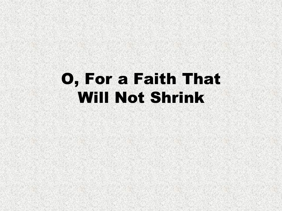 O, for a faith that will not shrink O, for a faith that will not shrink, though pressed by every foe, that will not tremble on the brink of any earthly woe.
