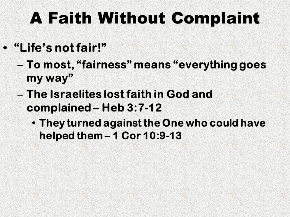 A Faith Without Complaint Life's not fair! –To most, fairness means everything goes my way –The Israelites lost faith in God and complained – Heb 3:7-12 They turned against the One who could have helped them – 1 Cor 10:9-13