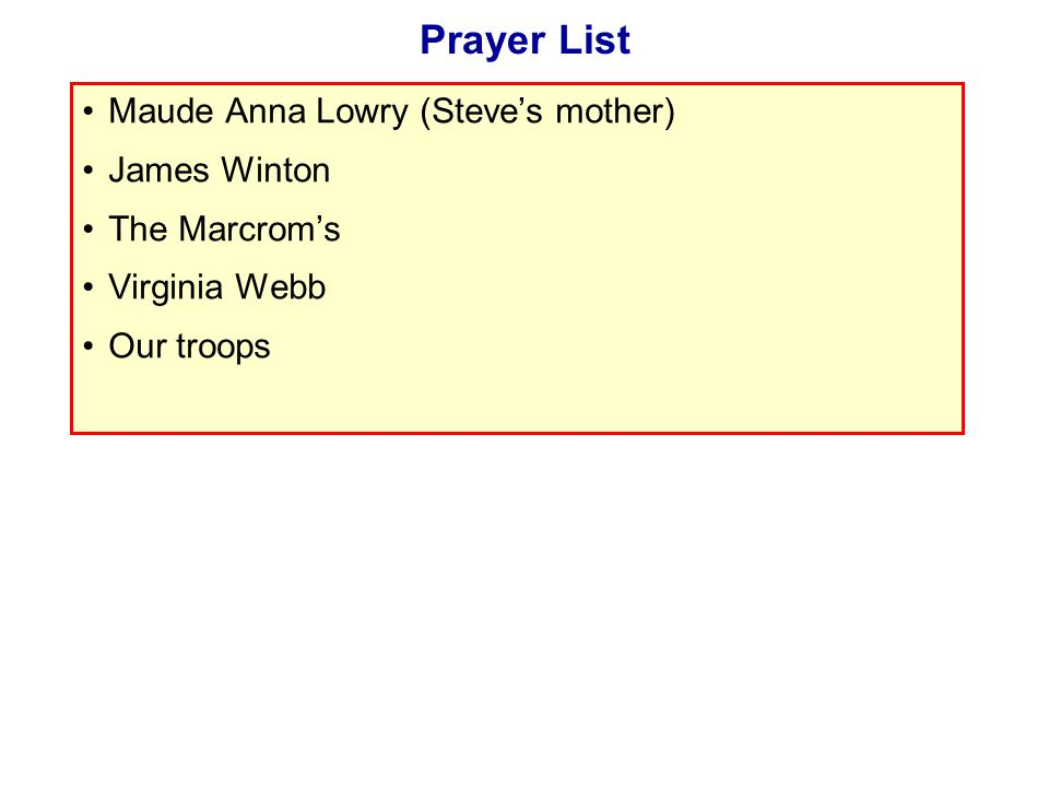 Prayer List Maude Anna Lowry (Steve's mother) James Winton The Marcrom's Virginia Webb Our troops