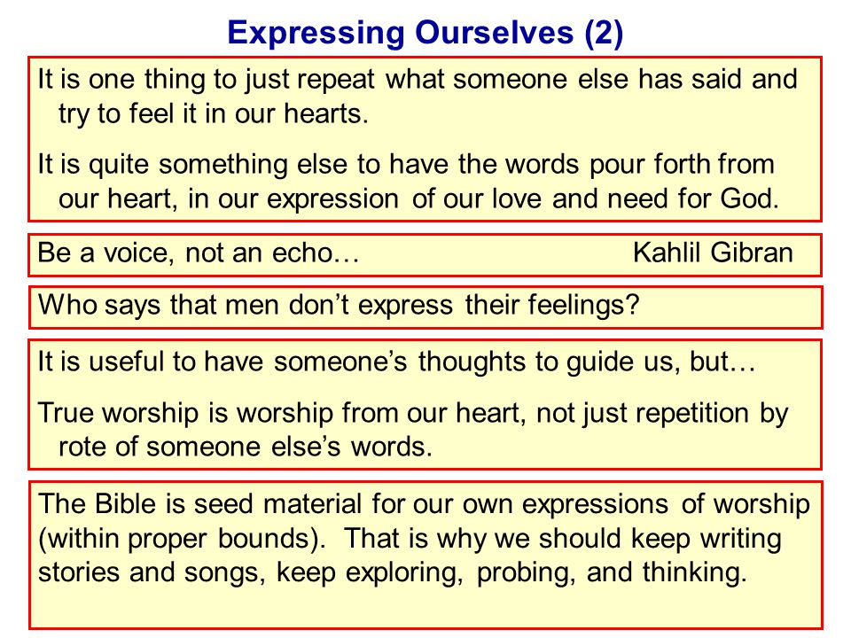 Expressing Ourselves (2) It is one thing to just repeat what someone else has said and try to feel it in our hearts.