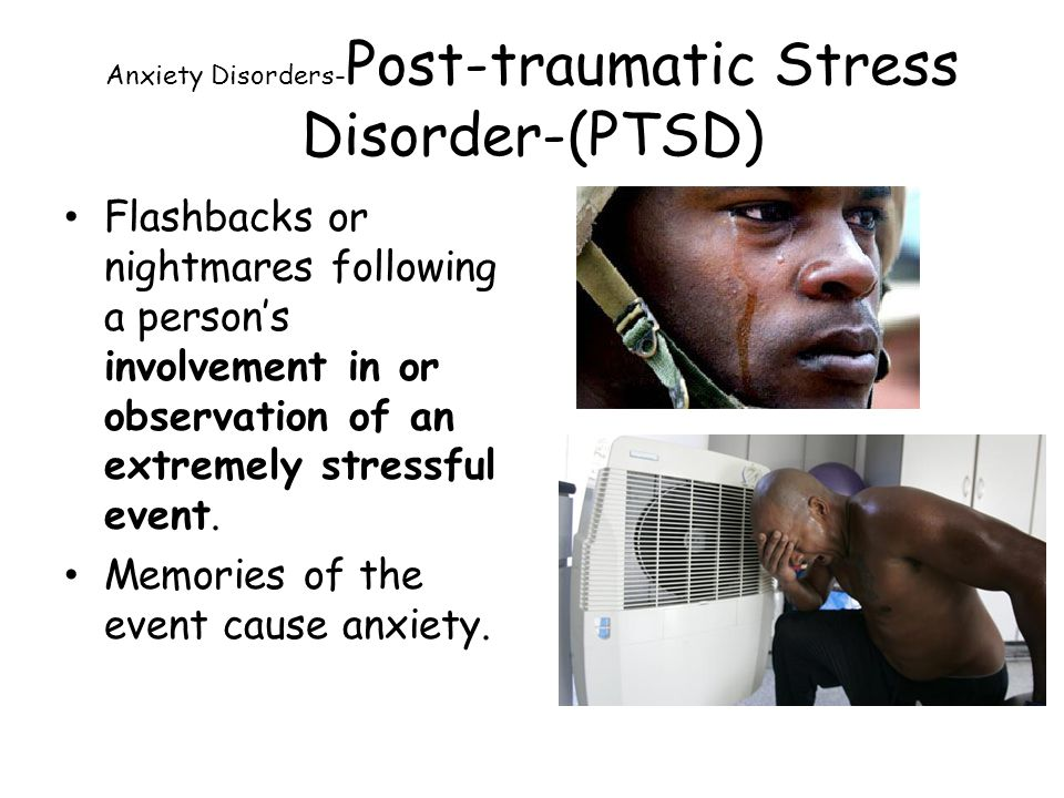 Anxiety Disorders- Post-traumatic Stress Disorder-(PTSD) Flashbacks or nightmares following a person's involvement in or observation of an extremely s