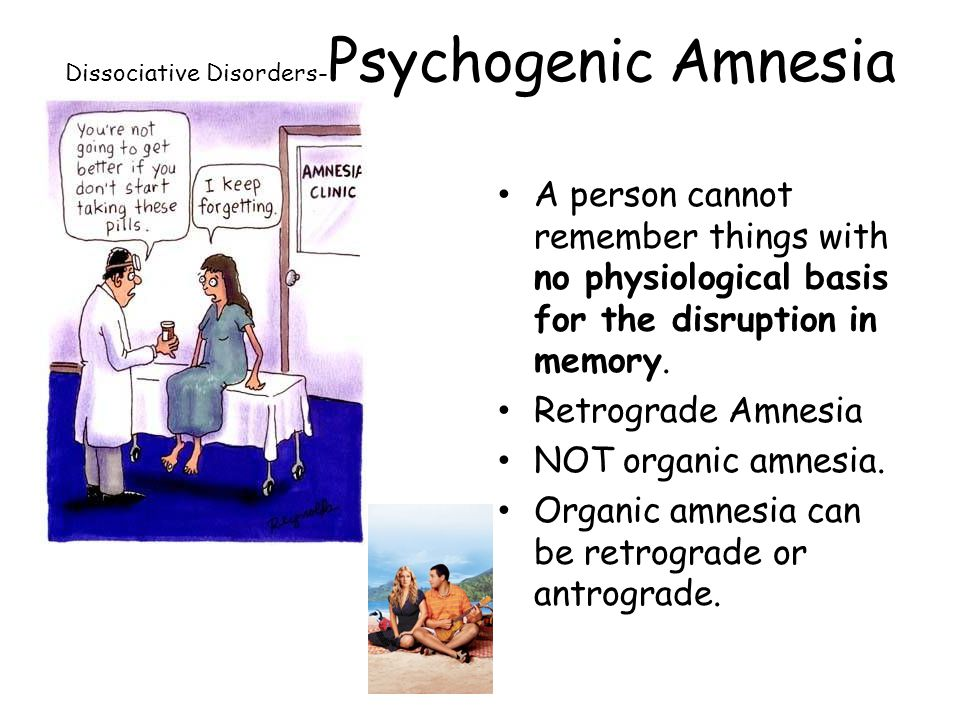 Dissociative Disorders- Psychogenic Amnesia A person cannot remember things with no physiological basis for the disruption in memory. Retrograde Amnes