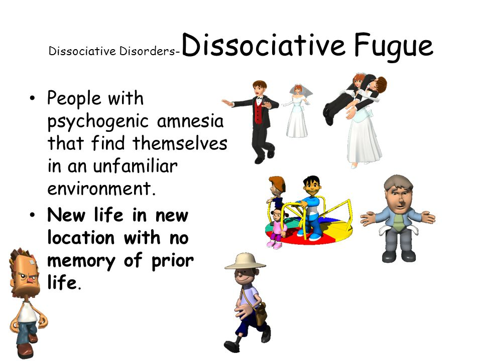 Dissociative Disorders- Dissociative Fugue People with psychogenic amnesia that find themselves in an unfamiliar environment. New life in new location