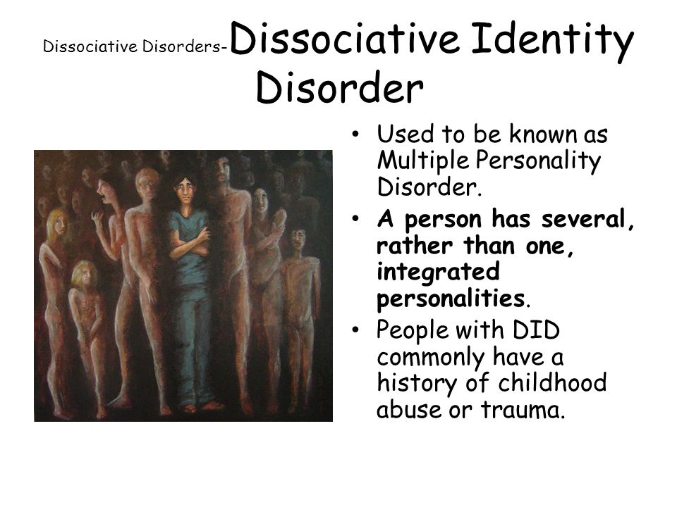 Dissociative Disorders- Dissociative Identity Disorder Used to be known as Multiple Personality Disorder.