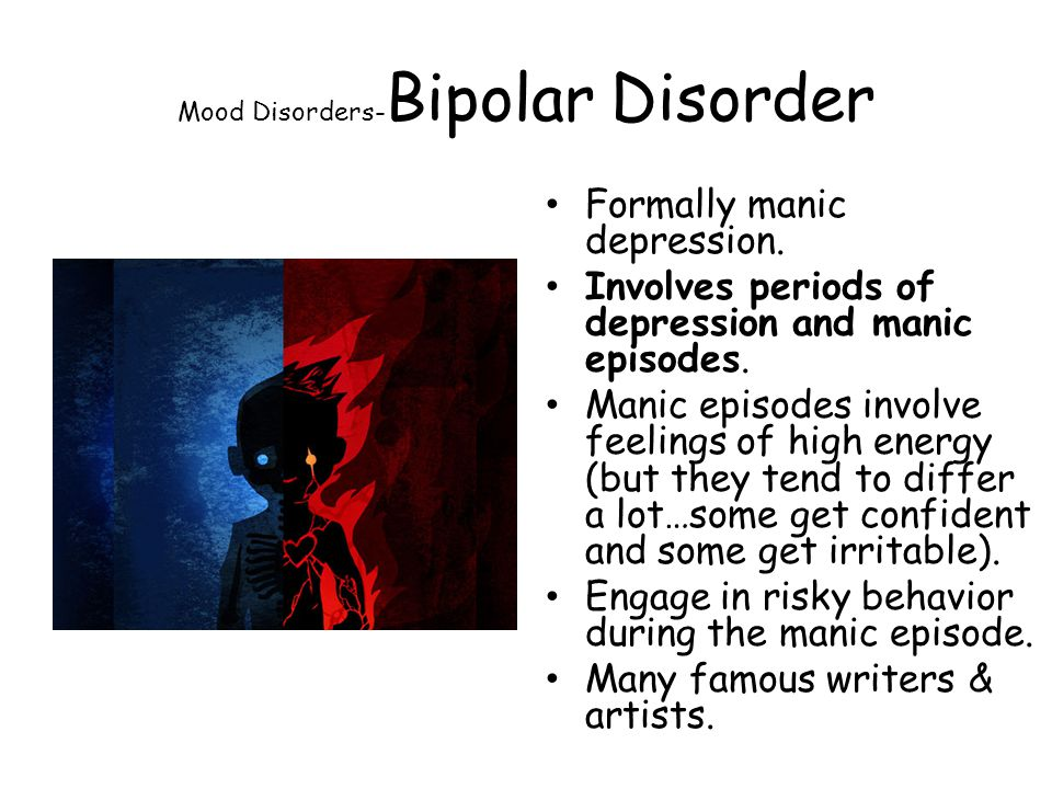 Mood Disorders- Bipolar Disorder Formally manic depression. Involves periods of depression and manic episodes. Manic episodes involve feelings of high