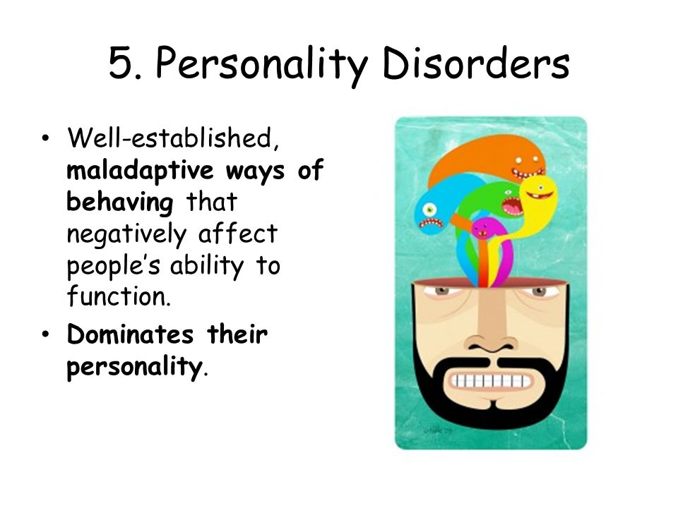 5. Personality Disorders Well-established, maladaptive ways of behaving that negatively affect people's ability to function. Dominates their personali