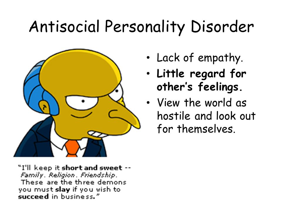 Antisocial Personality Disorder Lack of empathy. Little regard for other's feelings. View the world as hostile and look out for themselves.