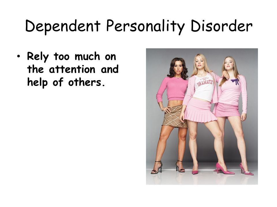 Dependent Personality Disorder Rely too much on the attention and help of others.