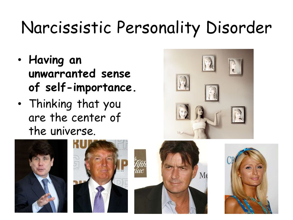 Narcissistic Personality Disorder Having an unwarranted sense of self-importance.