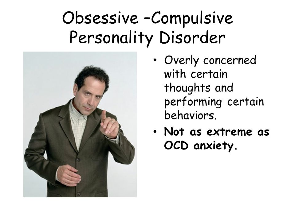 Obsessive –Compulsive Personality Disorder Overly concerned with certain thoughts and performing certain behaviors.