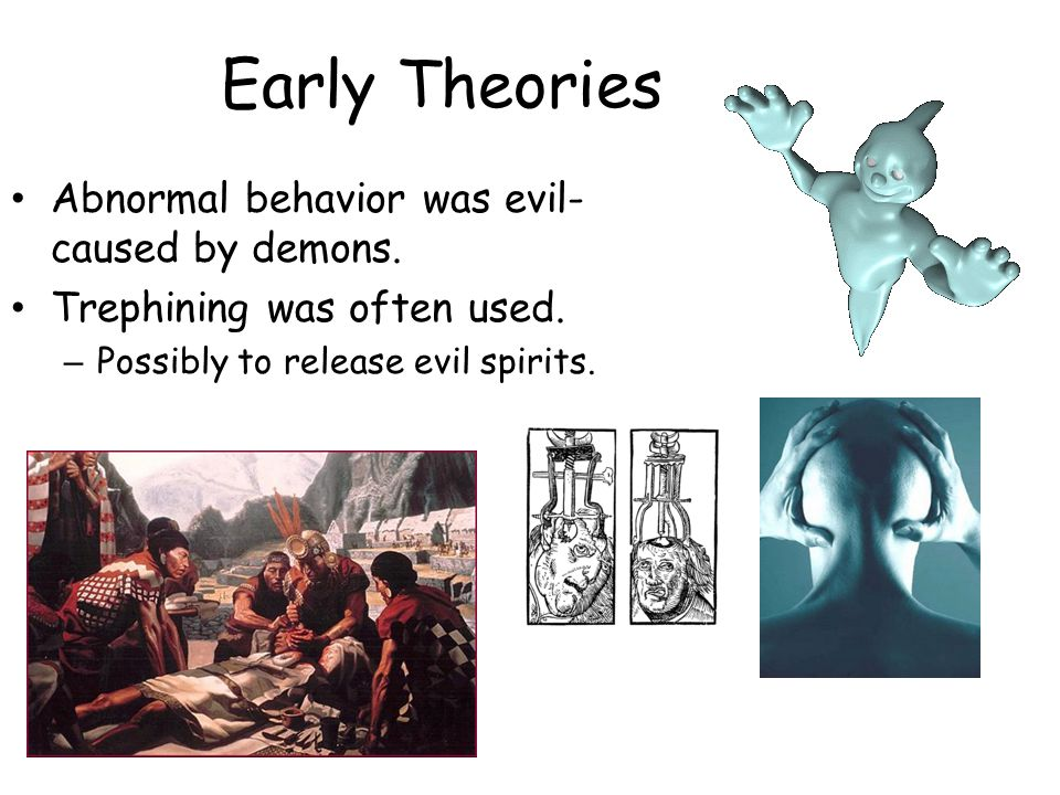 Early Theories Abnormal behavior was evil- caused by demons. Trephining was often used. – Possibly to release evil spirits.