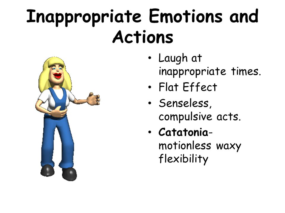 Inappropriate Emotions and Actions Laugh at inappropriate times. Flat Effect Senseless, compulsive acts. Catatonia- motionless waxy flexibility