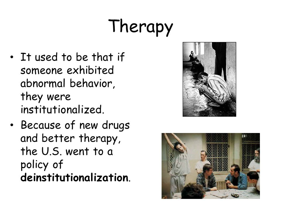 Therapy It used to be that if someone exhibited abnormal behavior, they were institutionalized. Because of new drugs and better therapy, the U.S. went