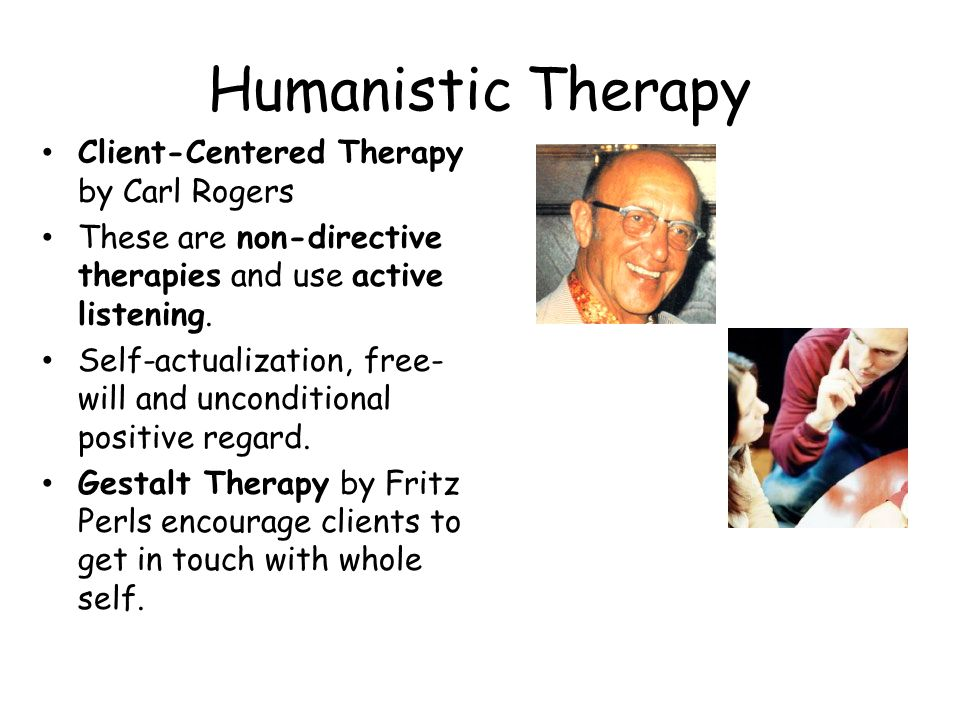 Humanistic Therapy Client-Centered Therapy by Carl Rogers These are non-directive therapies and use active listening. Self-actualization, free- will a