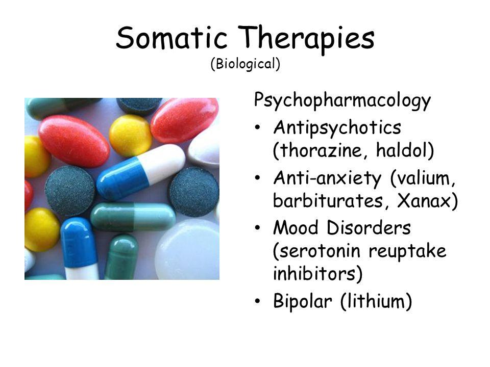 Somatic Therapies (Biological) Psychopharmacology Antipsychotics (thorazine, haldol) Anti-anxiety (valium, barbiturates, Xanax) Mood Disorders (seroto