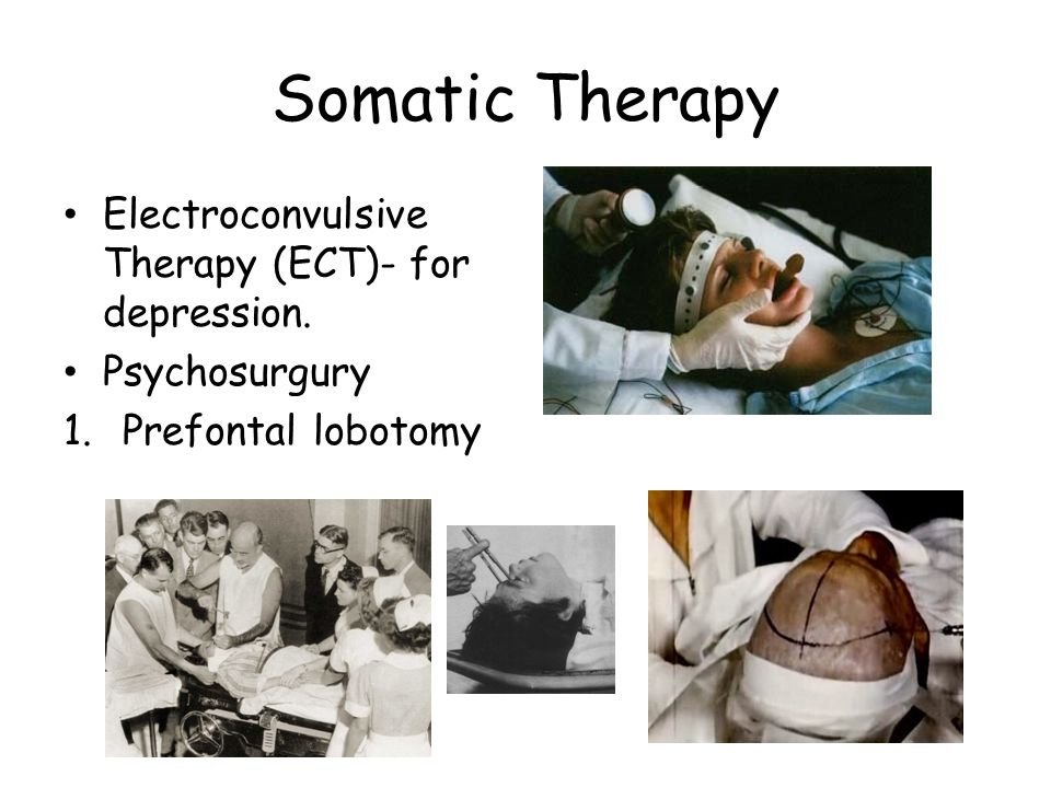 Somatic Therapy Electroconvulsive Therapy (ECT)- for depression. Psychosurgury 1.Prefontal lobotomy