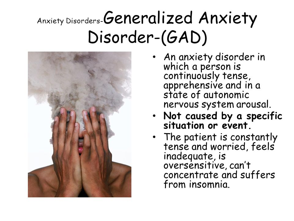 Anxiety Disorders- Generalized Anxiety Disorder-(GAD) An anxiety disorder in which a person is continuously tense, apprehensive and in a state of autonomic nervous system arousal.