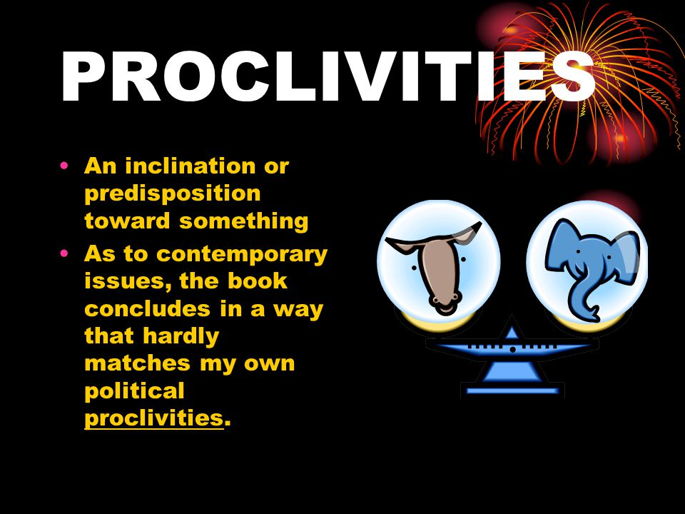 PROCLIVITIES An inclination or predisposition toward something As to contemporary issues, the book concludes in a way that hardly matches my own political proclivities.
