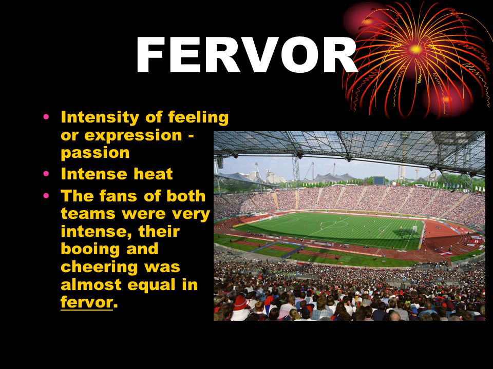 FERVOR Intensity of feeling or expression - passion Intense heat The fans of both teams were very intense, their booing and cheering was almost equal in fervor.
