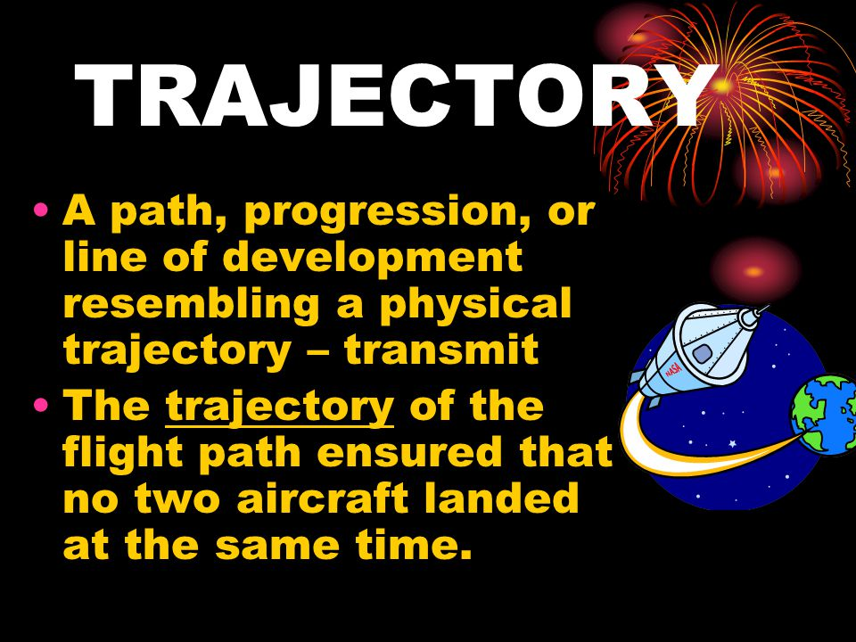 TRAJECTORY A path, progression, or line of development resembling a physical trajectory – transmit The trajectory of the flight path ensured that no two aircraft landed at the same time.