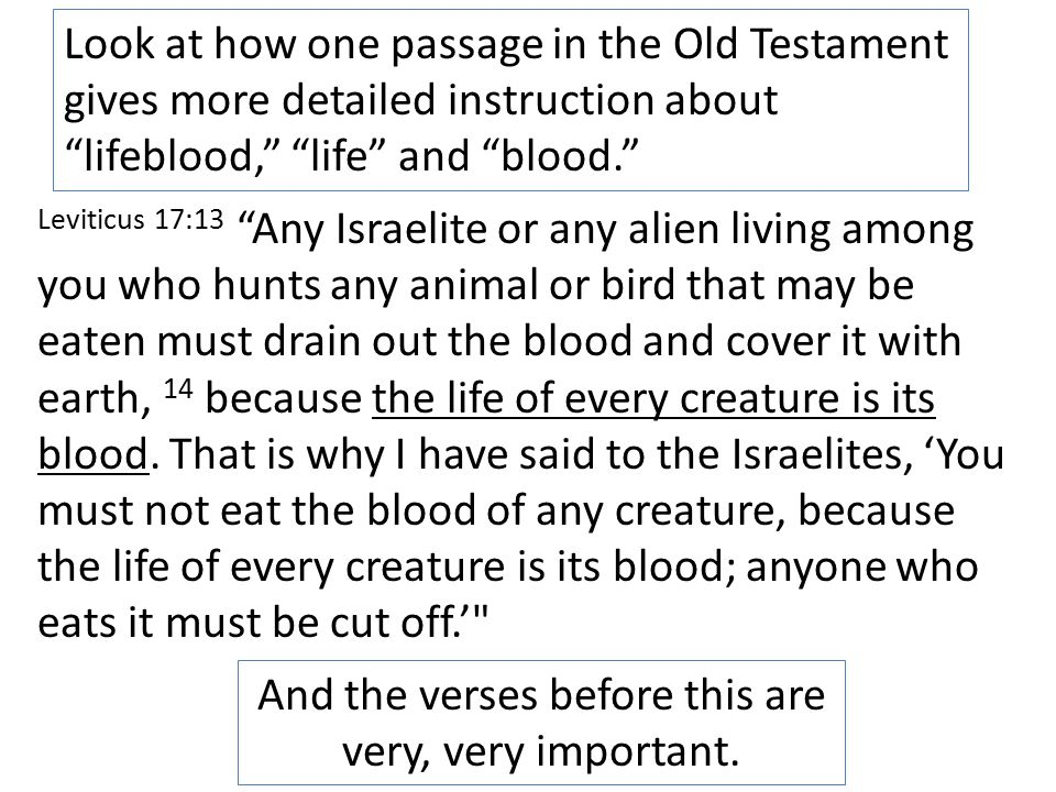 Look at how one passage in the Old Testament gives more detailed instruction about lifeblood, life and blood. Leviticus 17:13 Any Israelite or any alien living among you who hunts any animal or bird that may be eaten must drain out the blood and cover it with earth, 14 because the life of every creature is its blood.