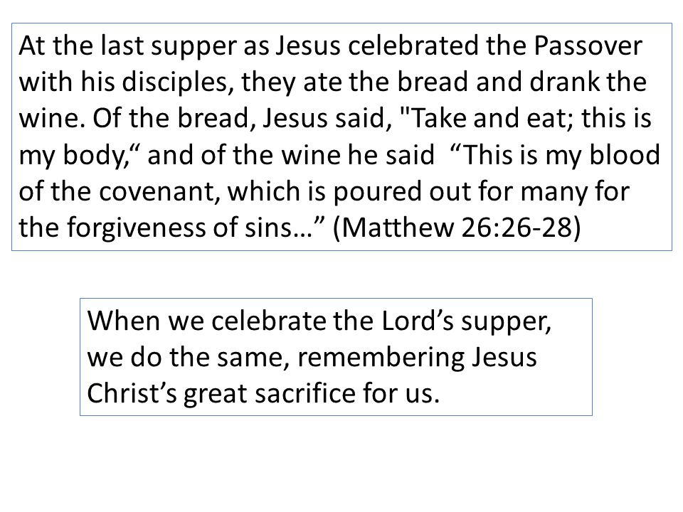 At the last supper as Jesus celebrated the Passover with his disciples, they ate the bread and drank the wine.
