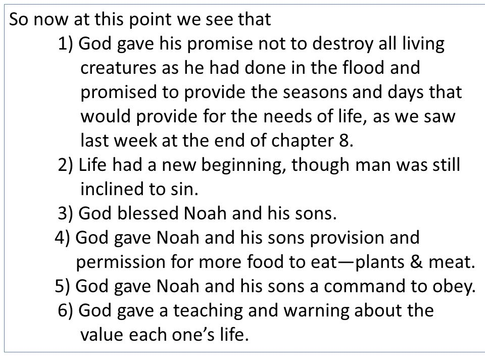 So now at this point we see that 1) God gave his promise not to destroy all living creatures as he had done in the flood and promised to provide the seasons and days that would provide for the needs of life, as we saw last week at the end of chapter 8.
